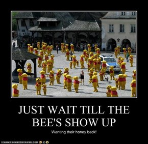 JUST WAIT TILL THE BEE'S SHOW UP