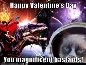Happy Valentine's Day  You magnificent bastards!