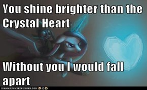 You shine brighter than the Crystal Heart  Without you I would fall apart