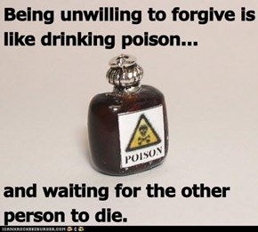 Being unwilling to forgive is like drinking poison...  and waiting for the other person to die.