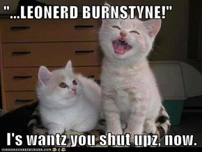 """...LEONERD BURNSTYNE!""  I's wantz you shut upz, now."
