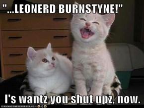 """...LEONERD BURNSTYNE!""  I's wantz you shut upz, now."