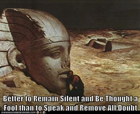 Better to Remain Silent and Be Thought a Fool than to Speak and Remove All Doubt
