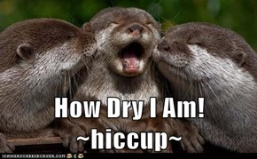 How Dry I Am! ~hiccup~