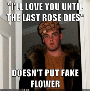 """I'LL LOVE YOU UNTIL THE LAST ROSE DIES""  DOESN'T PUT FAKE FLOWER"