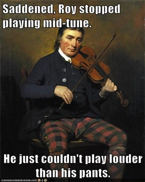 Saddened, Roy stopped playing mid-tune.  He just couldn't play louder than his pants.