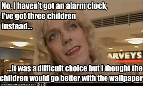 No, I haven't got an alarm clock, I've got three children instead...