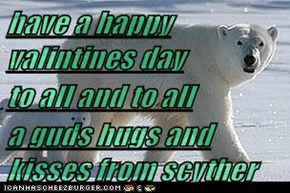have a happy valintines day to all and to all a guds hugs and kisses from scyther