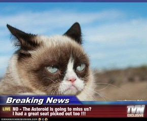 Breaking News - NO - The Asteroid is going to miss us? I had a great seat picked out too !!!