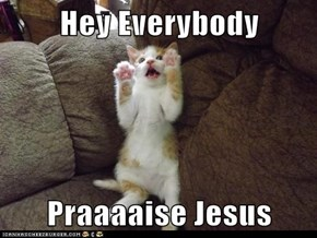 Hey Everybody  Praaaaise Jesus