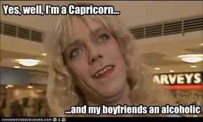 Yes, well, I'm a Capricorn...