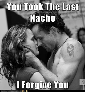 You Took The Last Nacho  I Forgive You