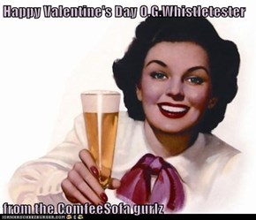 Happy Valentine's Day O.G.Whistletester  from the ComfeeSofa gurlz