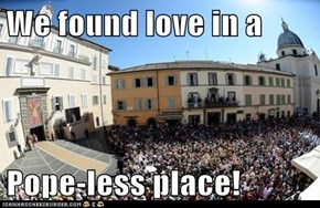 We found love in a   Pope-less place!