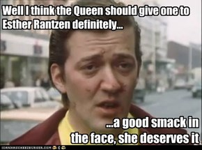 Well I think the Queen should give one to Esther Rantzen definitely...