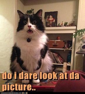 do i dare look at da picture..