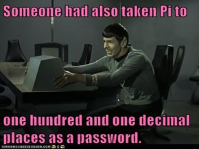 Someone had also taken Pi to  one hundred and one decimal places as a password.