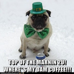 "TOP OF THE MARNIN 2U! WHERE""S MY DAM COFFEE!!!"