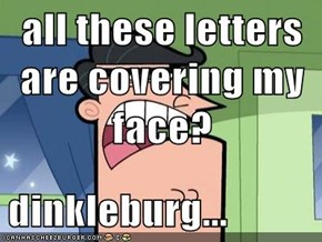 all these letters are covering my face?  dinkleburg...