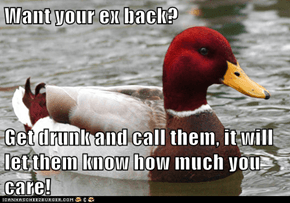 Want your ex back?  Get drunk and call them, it will let them know how much you care!