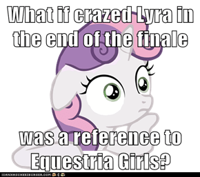 What if crazed Lyra in the end of the finale  was a reference to Equestria Girls?