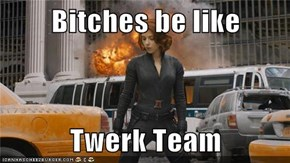 Bitches be like   Twerk Team