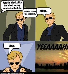 Horatio, it looks like the blood shrimp went after the fish!
