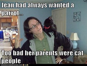 Jean had always wanted a parrot...  Too bad her parents were cat people