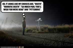 "OK, IT LOOKS LIKE MY CHOICES ARE, ""DEATH"", ""HORRIFIC DEATH"", ""SO MUCH PAIN, YOU'LL WISH YOU WERE DEAD"" AND ""PITTSBURG""."
