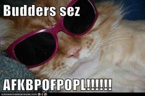 Budders sez  AFKBPOFPOPL!!!!!!