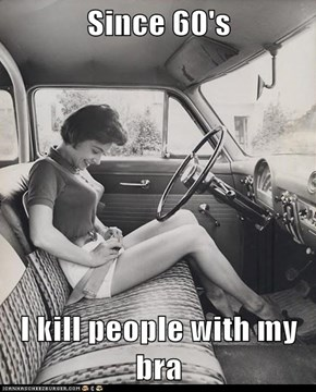 Since 60's   I kill people with my bra