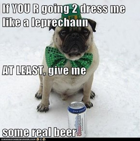 If YOU R going 2 dress me like a leprechaun AT LEAST, give me  some real beer