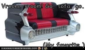 Vroom, vroom! Go, sofa, go.  (My favorite.)