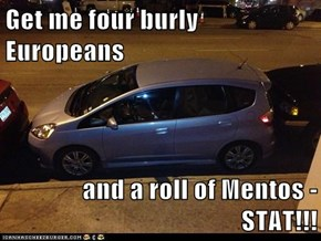 Get me four burly Europeans  and a roll of Mentos - STAT!!!