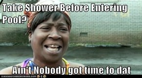 Take Shower Before Entering Pool?  Ain't Nobody got time fo dat