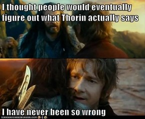 I thought people would eventually figure out what Thorin actually says  I have never been so wrong