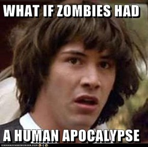 WHAT IF ZOMBIES HAD   A HUMAN APOCALYPSE