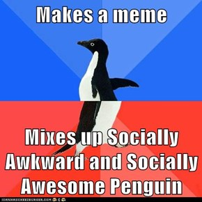 Makes a meme  Mixes up Socially Awkward and Socially Awesome Penguin