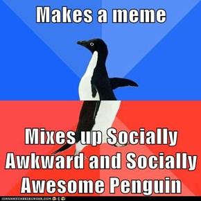 Makes a meme  Mixes up Socially Awkward and Socially Awesome Penguin