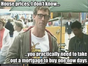 House prices, I don't know...
