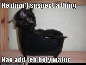 He duzn't suspect a thing  Nao add teh holy watur