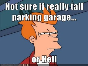 Not sure if really tall parking garage...  or Hell