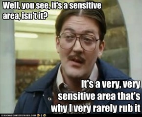 Well, you see, it's a sensitive area, isn't it?