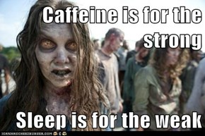 Caffeine is for the strong  Sleep is for the weak