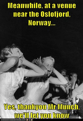 Meanwhile, at a venue near the Oslofjord, Norway...  Yes, thankyou Mr Munch, we'll let you know