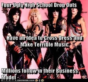 Four Ugly High School Drop Outs  Have an Idea to Cross Dress and Make Terrible Music Millions follow in their Business Model