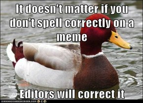 It doesn't matter if you don't spell correctly on a meme  Editors will correct it