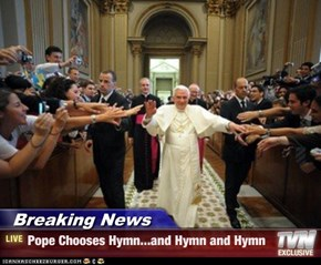 Breaking News - Pope Chooses Hymn...and Hymn and Hymn