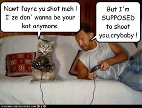 Nawt fayre yu shot meh ! I'ze don' wanna be your kat anymore.
