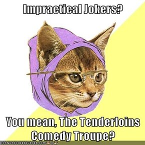 Impractical Jokers?  You mean, The Tenderloins Comedy Troupe?